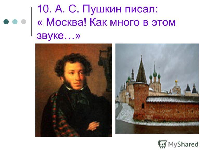 10. А. С. Пушкин писал: « Москва! Как много в этом звуке…»