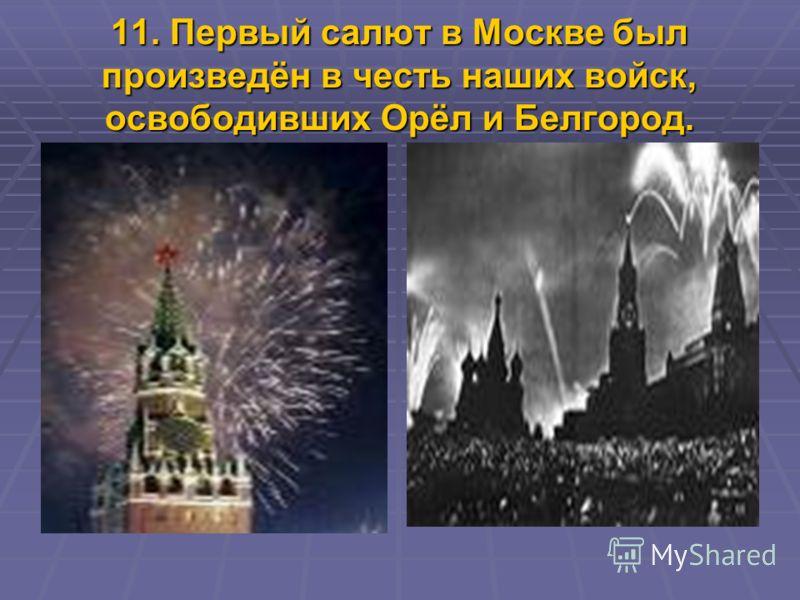 11. Первый салют в Москве был произведён в честь наших войск, освободивших Орёл и Белгород.