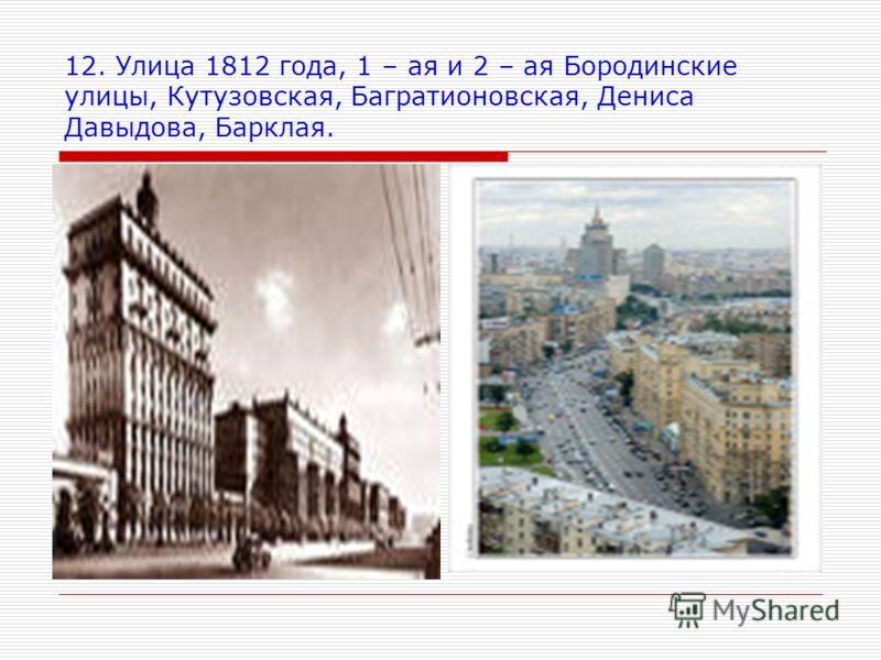 12. Улица 1812 года, 1 – ая и 2 – ая Бородинские улицы, Кутузовская, Багратионовская, Дениса Давыдова, Барклая.