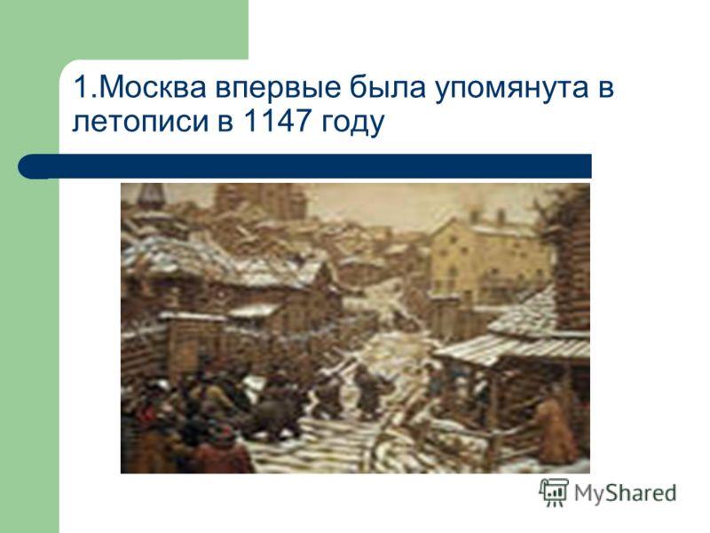 1.Москва впервые была упомянута в летописи в 1147 году