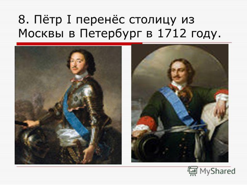8. Пётр Ι перенёс столицу из Москвы в Петербург в 1712 году.
