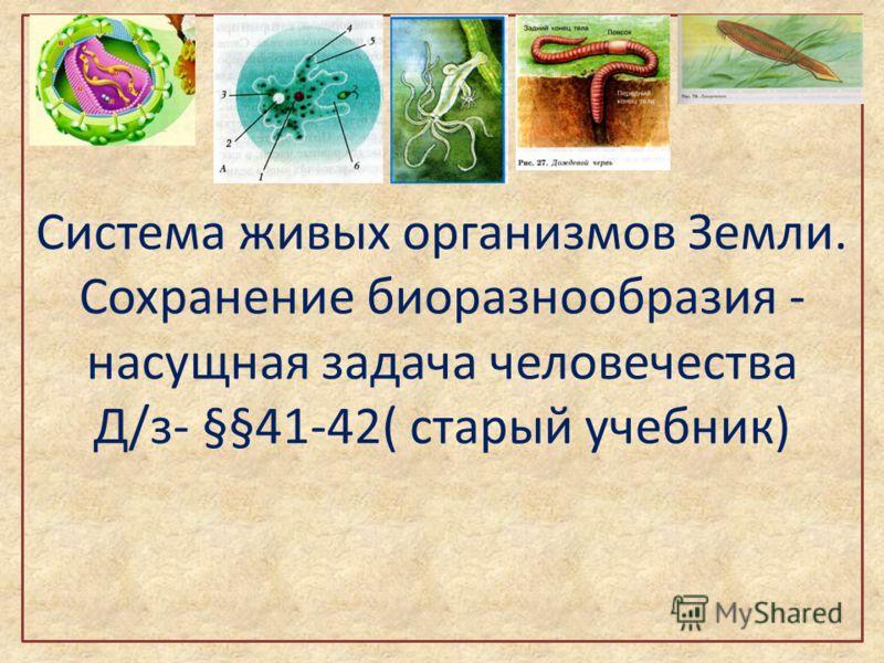 Система живых организмов Земли. Сохранение биоразнообразия - насущная задача человечества Д/з- §§41-42( старый учебник)