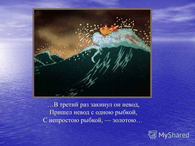 …В третий раз закинул он невод, Пришел невод с одною рыбкой, С непростою рыбкой, золотою…