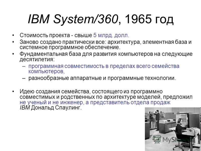 IBM System/360, 1965 год Стоимость проекта - свыше 5 млрд. долл. Заново создано практически все: архитектура, элементная база и системное программное обеспечение. Фундаментальная база для развития компьютеров на следующие десятилетия: –программная со