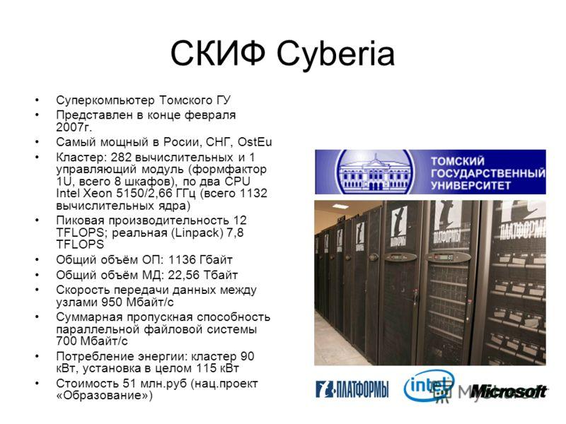 СКИФ Cyberia Суперкомпьютер Томского ГУ Представлен в конце февраля 2007г. Самый мощный в Росии, СНГ, OstEu Кластер: 282 вычислительных и 1 управляющий модуль (формфактор 1U, всего 8 шкафов), по два CPU Intel Xeon 5150/2,66 ГГц (всего 1132 вычислител