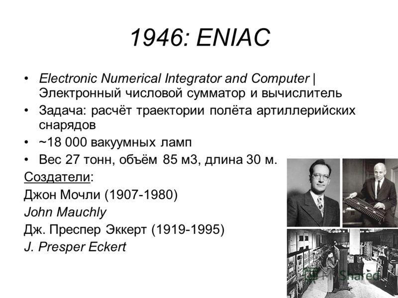 1946: ENIAC Electronic Numerical Integrator and Computer | Электронный числовой сумматор и вычислитель Задача: расчёт траектории полёта артиллерийских снарядов ~18 000 вакуумных ламп Вес 27 тонн, объём 85 м3, длина 30 м. Создатели: Джон Мочли (1907-1