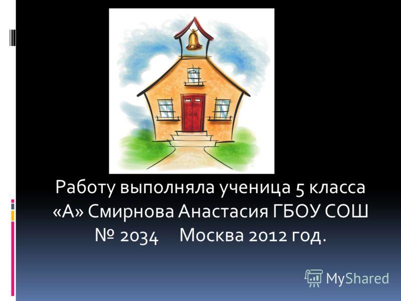 Работу выполняла ученица 5 класса «А» Смирнова Анастасия ГБОУ СОШ 2034 Москва 2012 год.