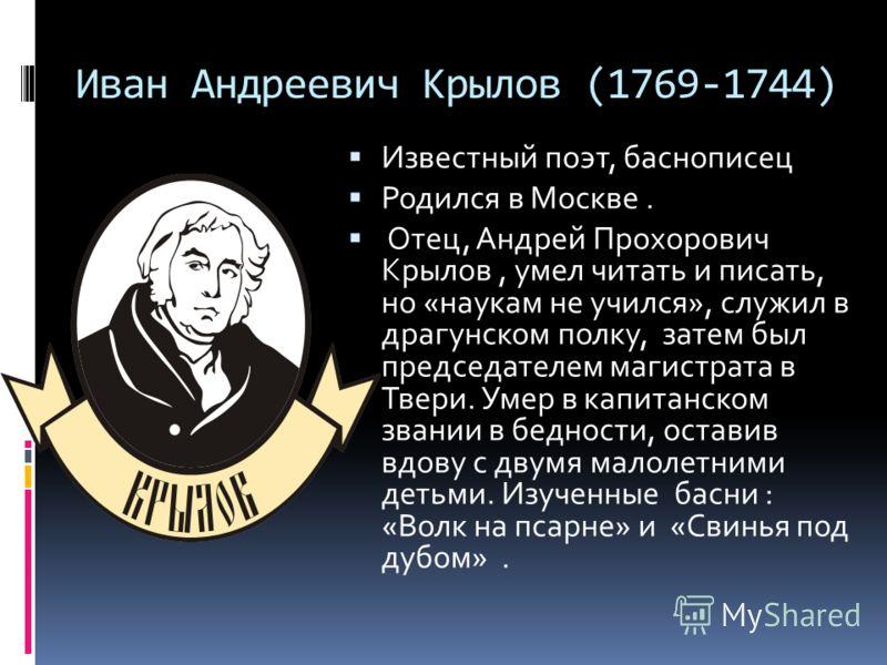 Иван Андреевич Крылов (1769-1744) Известный поэт, баснописец Родился в Москве. Отец, Андрей Прохорович Крылов, умел читать и писать, но «наукам не учился», служил в драгунском полку, затем был председателем магистрата в Твери. Умер в капитанском зван