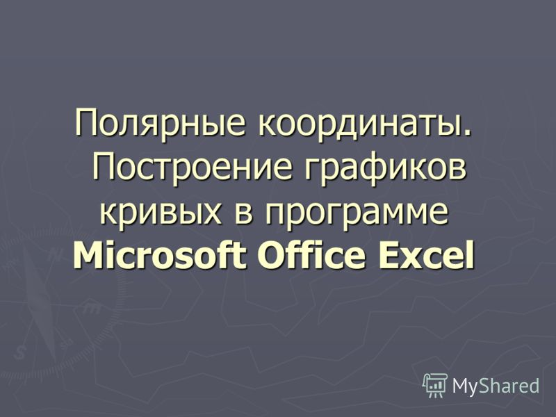 Полярные координаты. Построение графиков кривых в программе Microsoft Office Еxcel
