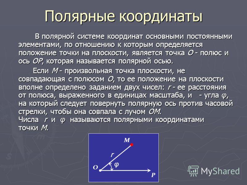 В полярной системе координат основными постоянными элементами, по отношению к которым определяется положение точки на плоскости, является точка O - полюс и ось OP, которая называется полярной осью. В полярной системе координат основными постоянными э