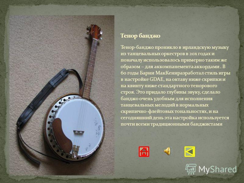 Тенор-банджо проникло в ирландскую музыку из танцевальных оркестров в 20х годах и поначалу использовалось примерно таким же образом – для аккомпанемента аккордами. В 60 годы Барни МакКеннразработал стиль игры в настройке GDAE, на октаву ниже скрипки