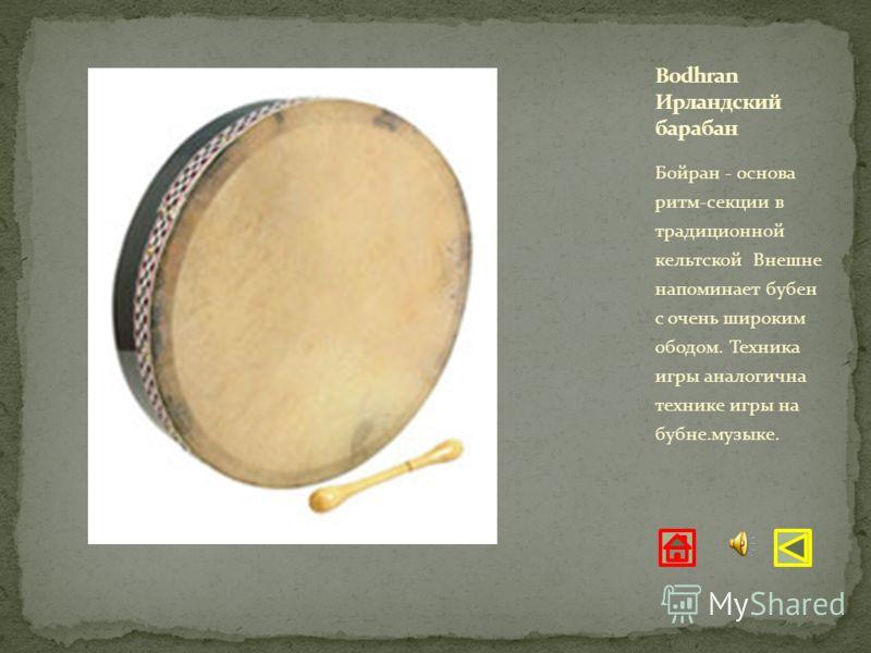 Бойран - основа ритм-секции в традиционной кельтской Внешне напоминает бубен с очень широким ободом. Техника игры аналогична технике игры на бубне.музыке.