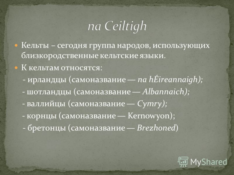 Кельты – сегодня группа народов, использующих близкородственные кельтские языки. К кельтам относятся: - ирландцы (самоназвание na hÉireannaigh); - шотландцы (самоназвание Albannaich); - валлийцы (самоназвание Cymry); - корнцы (самоназвание Kernowyon)