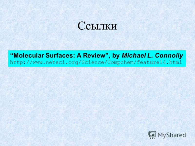 Ссылки Molecular Surfaces: A Review, by Michael L. Connolly http://www.netsci.org/Science/Compchem/feature14.html