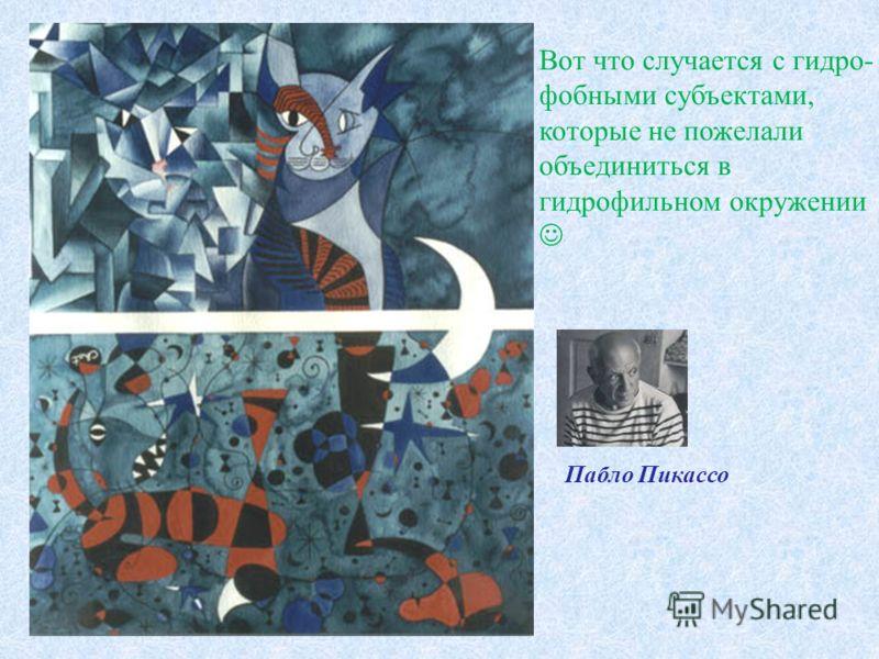 Вот что случается с гидро- фобными субъектами, которые не пожелали объединиться в гидрофильном окружении Пабло Пикассо