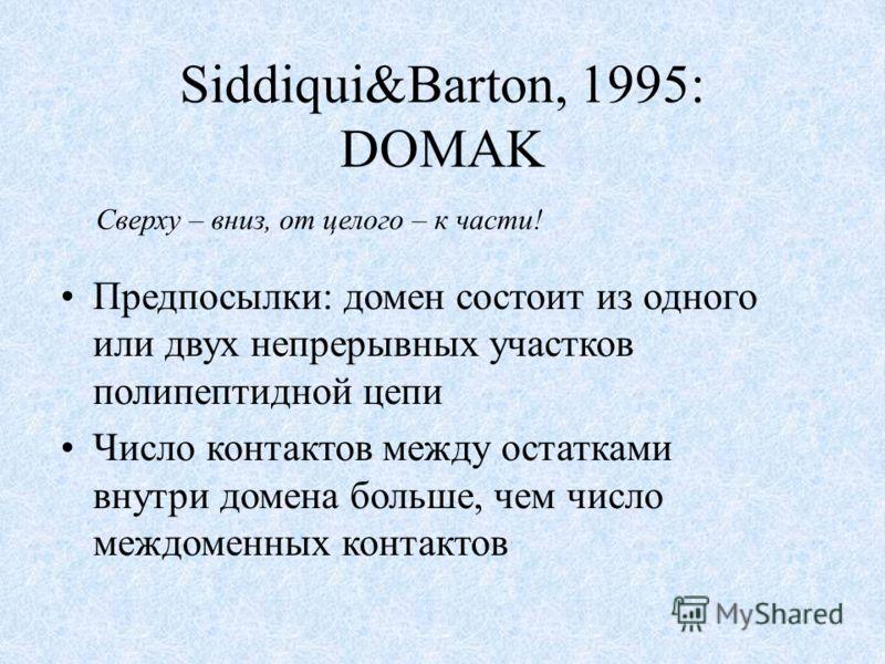 Siddiqui&Barton, 1995: DOMAK Предпосылки: домен состоит из одного или двух непрерывных участков полипептидной цепи Число контактов между остатками внутри домена больше, чем число междоменных контактов Сверху – вниз, от целого – к части!