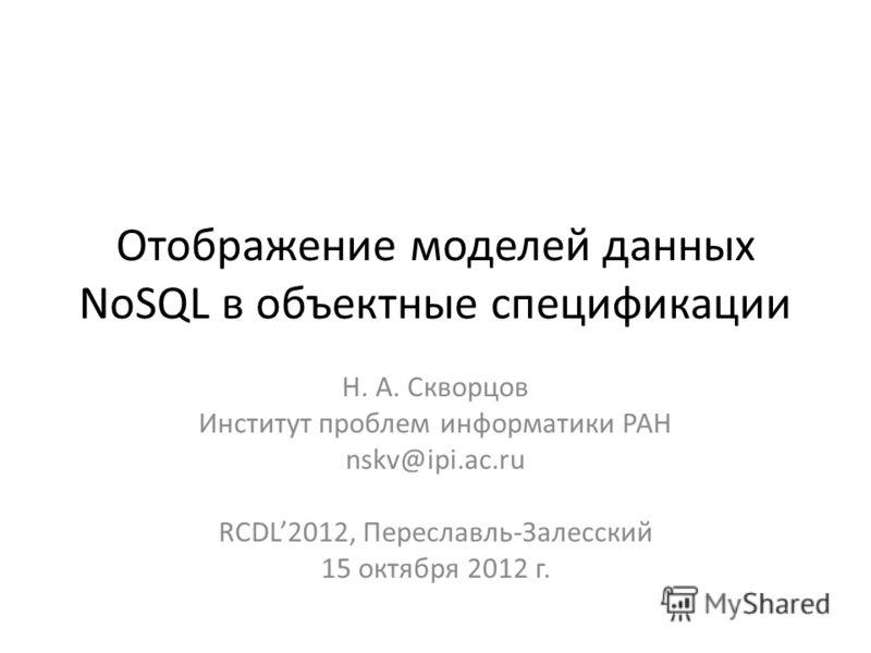Отображение моделей данных NoSQL в объектные спецификации Н. А. Скворцов Институт проблем информатики РАН nskv@ipi.ac.ru RCDL2012, Переславль-Залесский 15 октября 2012 г.