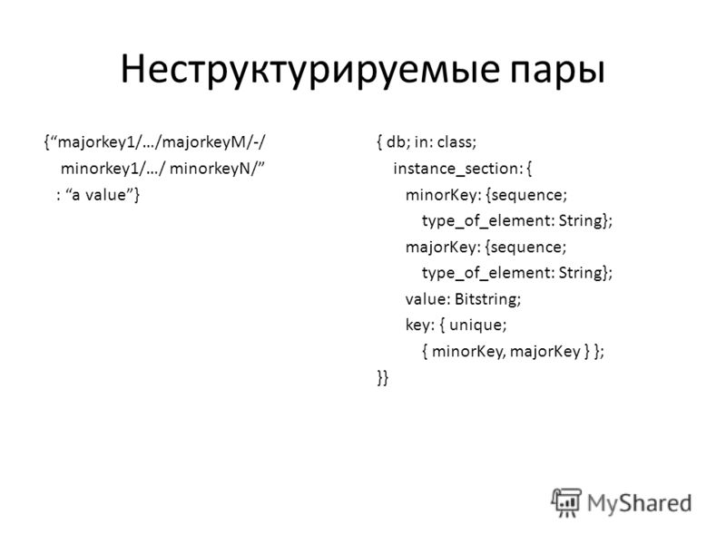 Неструктурируемые пары {majorkey1/…/majorkeyM/-/ minorkey1/…/ minorkeyN/ : a value} { db; in: class; instance_section: { minorKey: {sequence; type_of_element: String}; majorKey: {sequence; type_of_element: String}; value: Bitstring; key: { unique; {