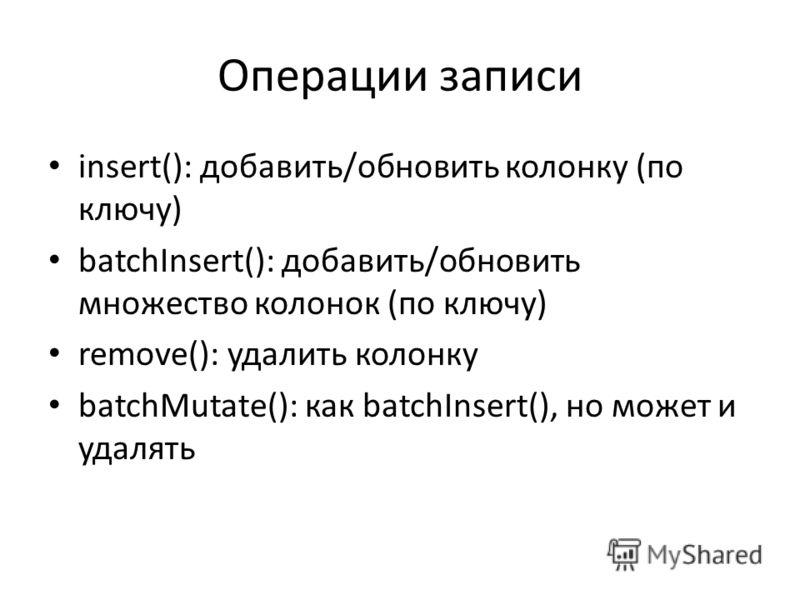 Операции записи insert(): добавить/обновить колонку (по ключу) batchInsert(): добавить/обновить множество колонок (по ключу) remove(): удалить колонку batchMutate(): как batchInsert(), но может и удалять