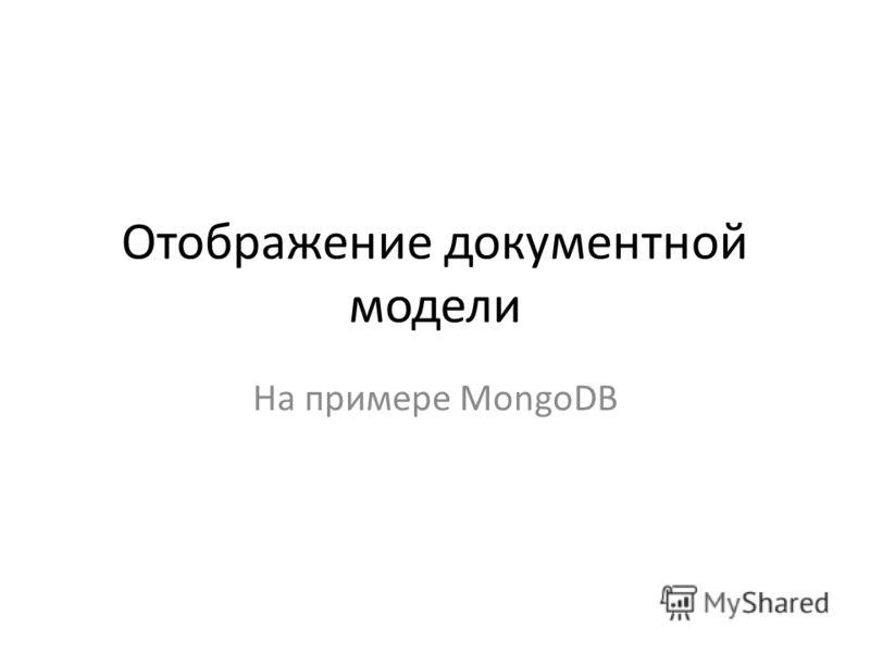 Отображение документной модели На примере MongoDB