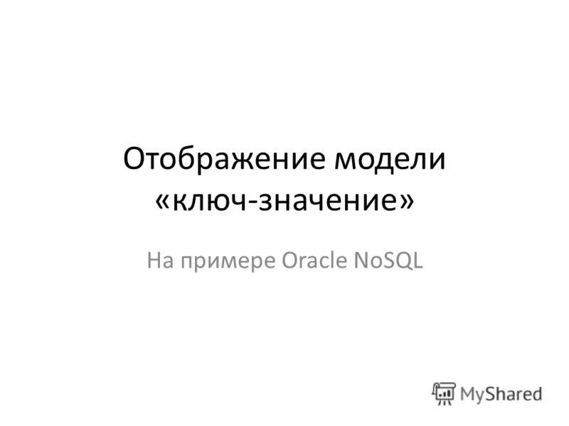 Отображение модели «ключ-значение» На примере Oracle NoSQL