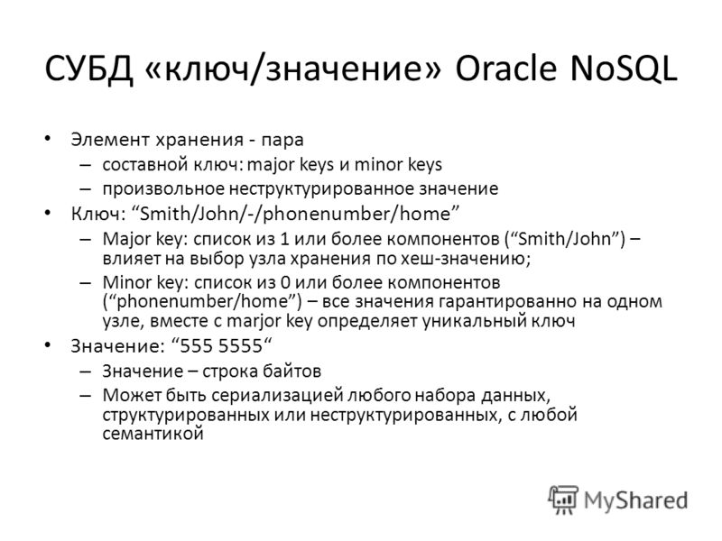 СУБД «ключ/значение» Oracle NoSQL Элемент хранения - пара – составной ключ: major keys и minor keys – произвольное неструктурированное значение Ключ: Smith/John/-/phonenumber/home – Major key: список из 1 или более компонентов (Smith/John) – влияет н