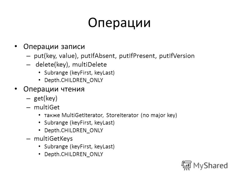 Операции Операции записи – put(key, value), putIfAbsent, putIfPresent, putIfVersion – delete(key), multiDelete Subrange (keyFirst, keyLast) Depth.CHILDREN_ONLY Операции чтения – get(key) – multiGet также MultiGetIterator, StoreIterator (по major key)