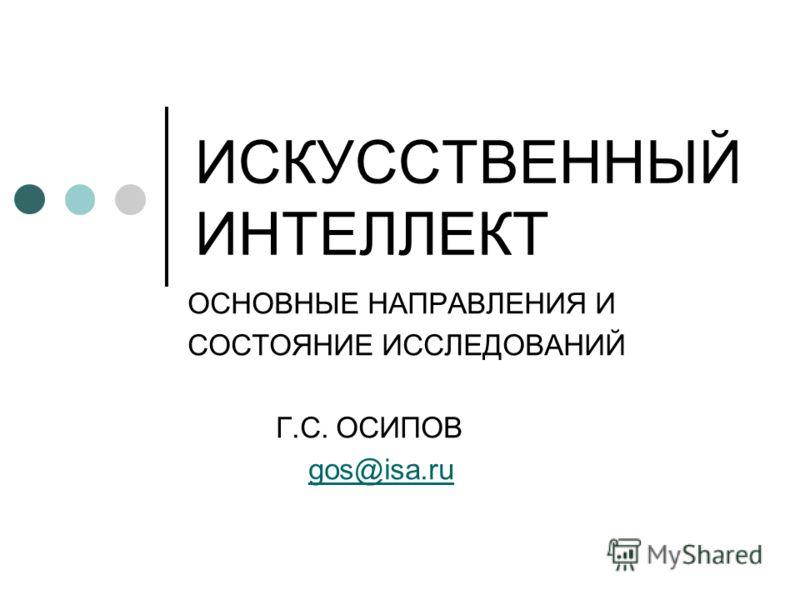 ИСКУССТВЕННЫЙ ИНТЕЛЛЕКТ ОСНОВНЫЕ НАПРАВЛЕНИЯ И СОСТОЯНИЕ ИССЛЕДОВАНИЙ Г.С. ОСИПОВ gos@isa.ru