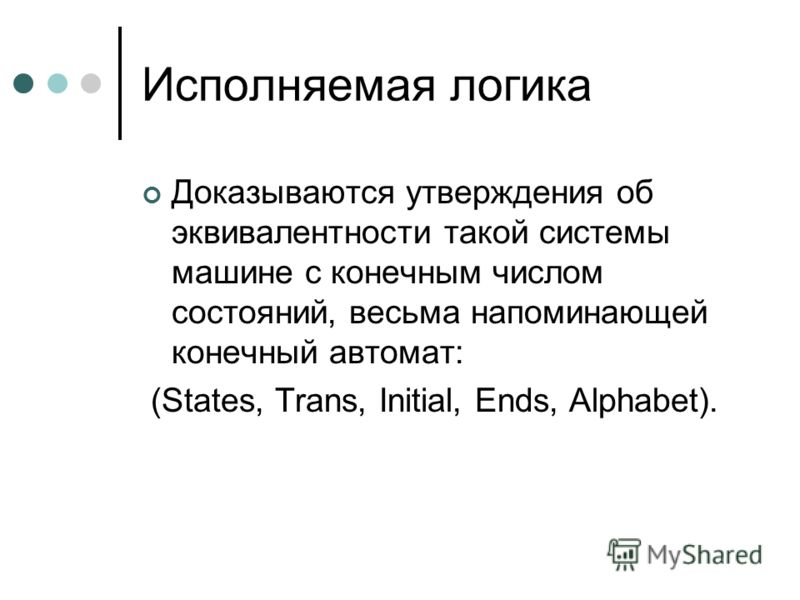 Исполняемая логика Доказываются утверждения об эквивалентности такой системы машине с конечным числом состояний, весьма напоминающей конечный автомат: (States, Trans, Initial, Ends, Alphabet).