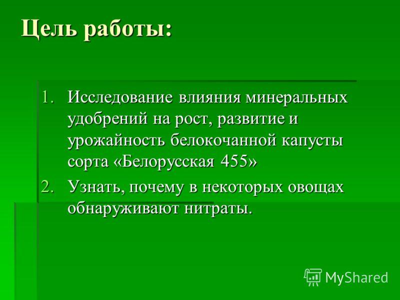 Цель работы: 1.Исследование влияния минеральных удобрений на рост, развитие и урожайность белокочанной капусты сорта «Белорусская 455» 2.Узнать, почему в некоторых овощах обнаруживают нитраты.