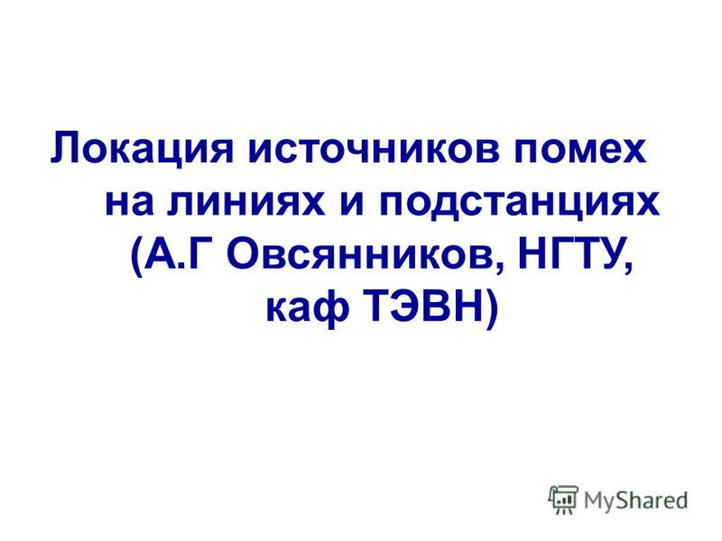 Локация источников помех на линиях и подстанциях (А.Г Овсянников, НГТУ, каф ТЭВН)