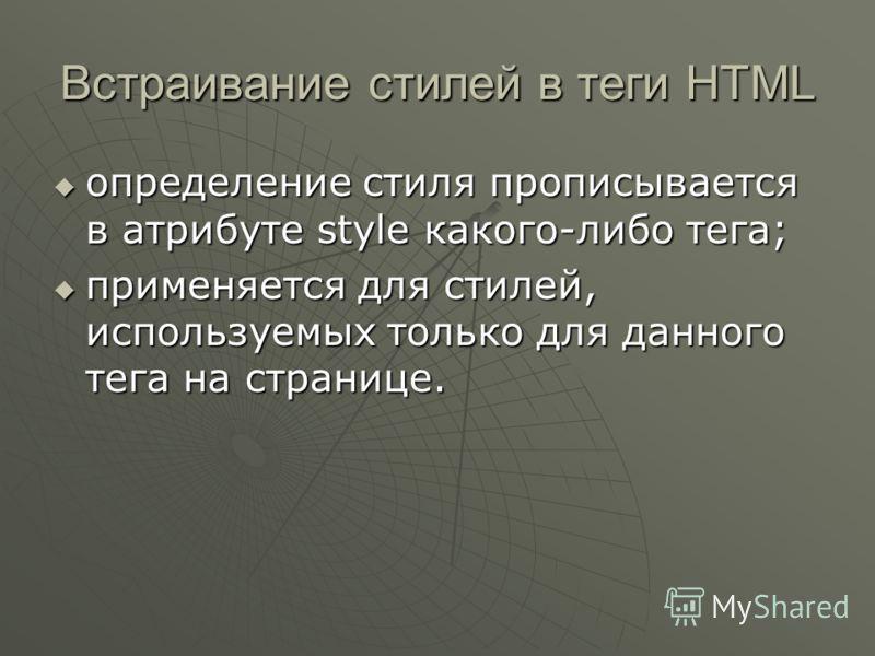 Встраивание стилей в теги HTML определение стиля прописывается в атрибуте style какого-либо тега; определение стиля прописывается в атрибуте style какого-либо тега; применяется для стилей, используемых только для данного тега на странице. применяется