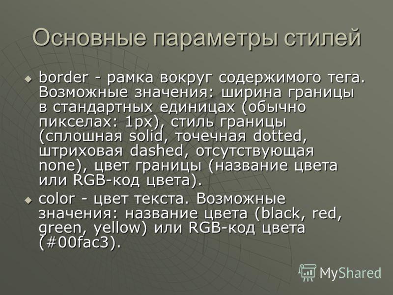 Основные параметры стилей border - рамка вокруг содержимого тега. Возможные значения: ширина границы в стандартных единицах (обычно пикселах: 1px), стиль границы (сплошная solid, точечная dotted, штриховая dashed, отсутствующая none), цвет границы (н