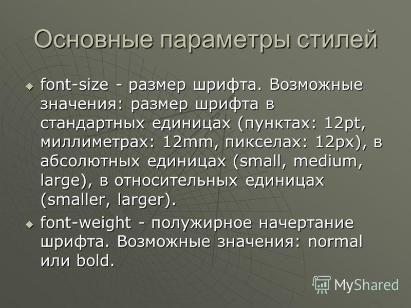 Основные параметры стилей font-size - размер шрифта. Возможные значения: размер шрифта в стандартных единицах (пунктах: 12pt, миллиметрах: 12mm, пикселах: 12px), в абсолютных единицах (small, medium, large), в относительных единицах (smaller, larger)