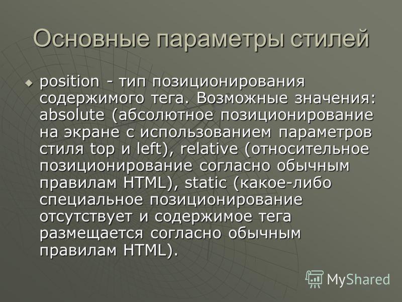 Основные параметры стилей position - тип позиционирования содержимого тега. Возможные значения: absolute (абсолютное позиционирование на экране с использованием параметров стиля top и left), relative (относительное позиционирование согласно обычным п