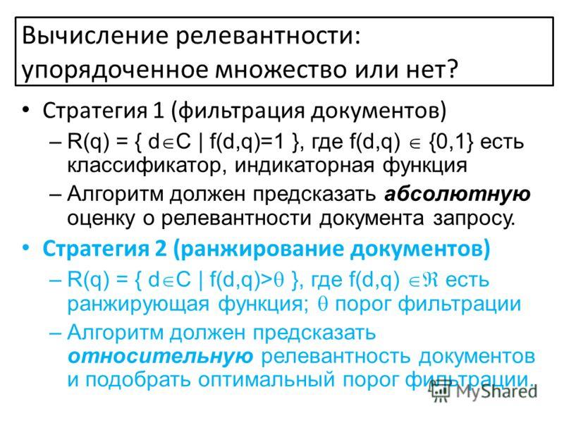 Стратегия 1 (фильтрация документов) –R(q) = { d C | f(d,q)=1 }, где f(d,q) {0,1} есть классификатор, индикаторная функция –Алгоритм должен предсказать абсолютную оценку о релевантности документа запросу. Стратегия 2 (ранжирование документов) –R(q) =