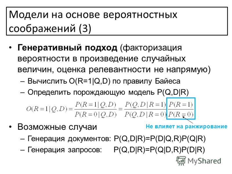 Генеративный подход (факторизация вероятности в произведение случайных величин, оценка релевантности не напрямую) –Вычислить O(R=1|Q,D) по правилу Байеса –Определить порождающую модель P(Q,D|R) Возможные случаи –Генерация документов: P(Q,D|R)=P(D|Q,R