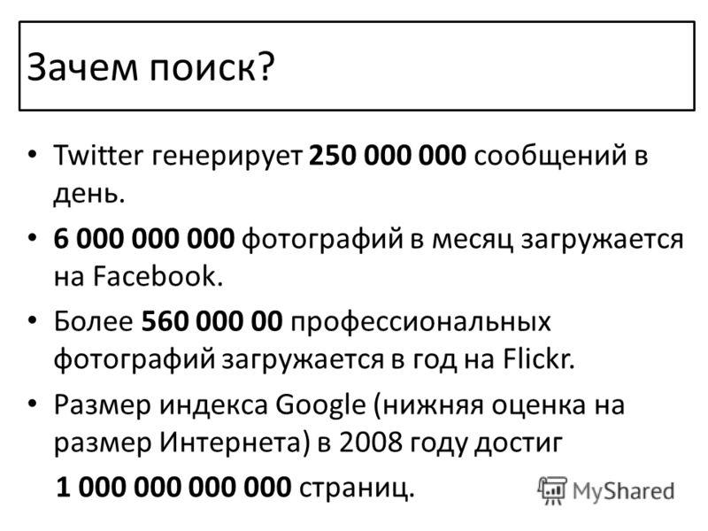 Зачем поиск? Twitter генерирует 250 000 000 сообщений в день. 6 000 000 000 фотографий в месяц загружается на Facebook. Более 560 000 00 профессиональных фотографий загружается в год на Flickr. Размер индекса Google (нижняя оценка на размер Интернета