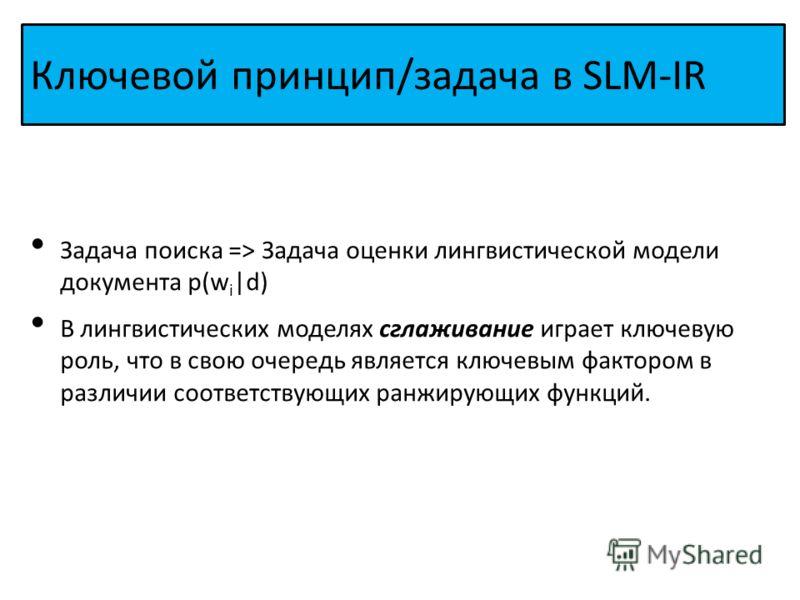 Ключевой принцип/задача в SLM-IR Задача поиска => Задача оценки лингвистической модели документа p(w i |d) В лингвистических моделях сглаживание играет ключевую роль, что в свою очередь является ключевым фактором в различии соответствующих ранжирующи