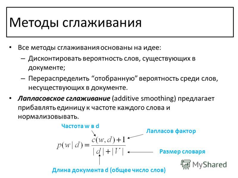 Все методы сглаживания основаны на идее: – Дисконтировать вероятность слов, существующих в документе; – Перераспределить отобранную вероятность среди слов, несуществующих в документе. Лапласовское сглаживание (additive smoothing) предлагает прибавлят