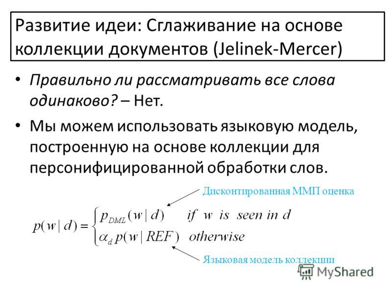 Правильно ли рассматривать все слова одинаково? – Нет. Мы можем использовать языковую модель, построенную на основе коллекции для персонифицированной обработки слов. Дисконтированная ММП оценка Языковая модель коллекции Развитие идеи: Сглаживание на