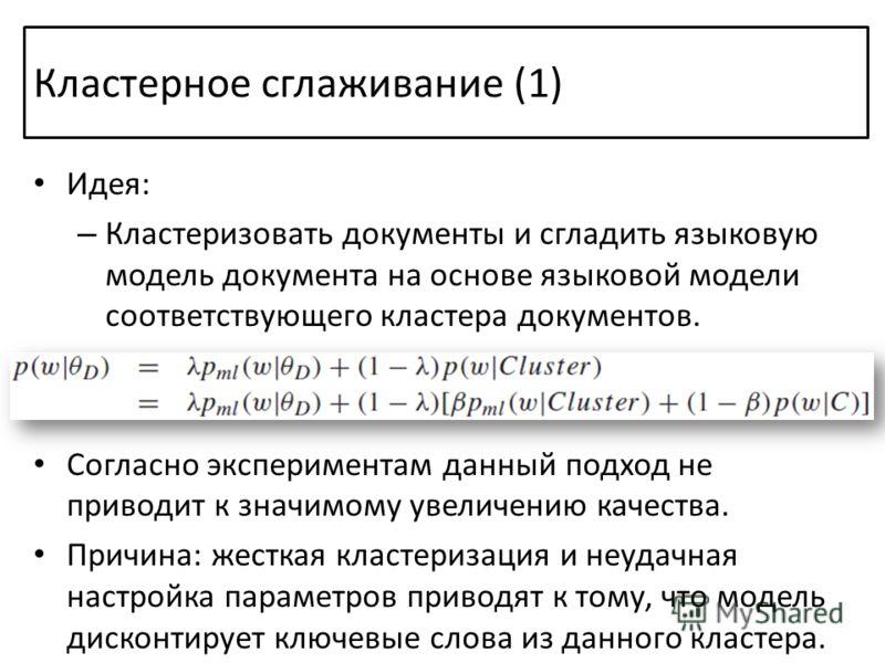 Кластерное сглаживание (1) Идея: – Кластеризовать документы и сгладить языковую модель документа на основе языковой модели соответствующего кластера документов. Согласно экспериментам данный подход не приводит к значимому увеличению качества. Причина