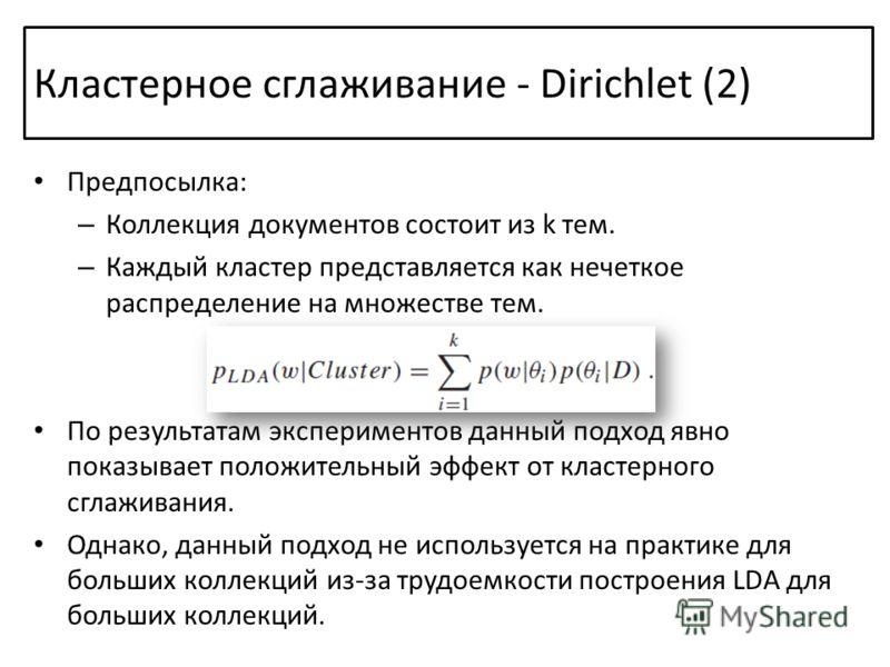 Кластерное сглаживание - Dirichlet (2) Предпосылка: – Коллекция документов состоит из k тем. – Каждый кластер представляется как нечеткое распределение на множестве тем. По результатам экспериментов данный подход явно показывает положительный эффект