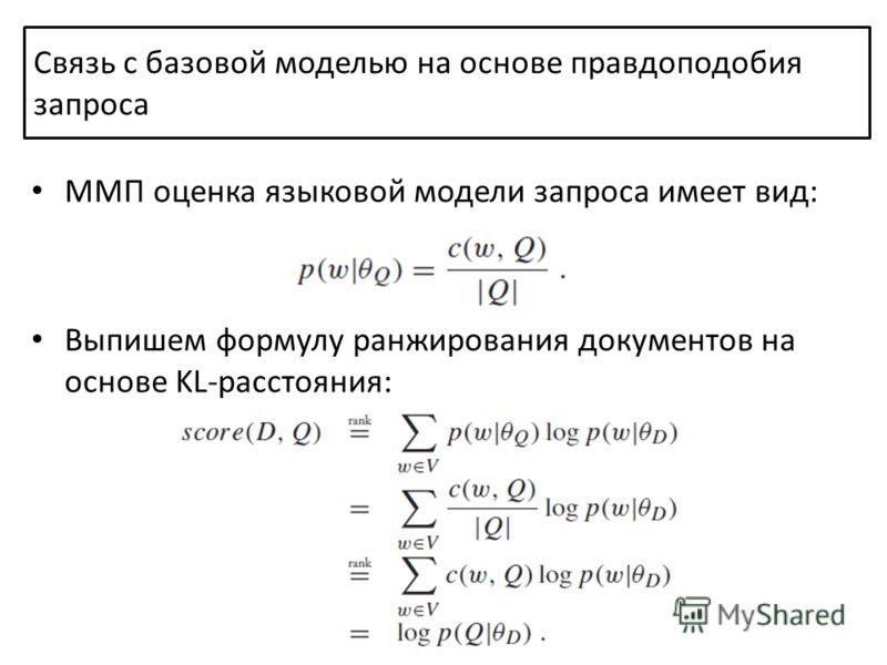 ММП оценка языковой модели запроса имеет вид: Выпишем формулу ранжирования документов на основе KL-расстояния: Связь с базовой моделью на основе правдоподобия запроса