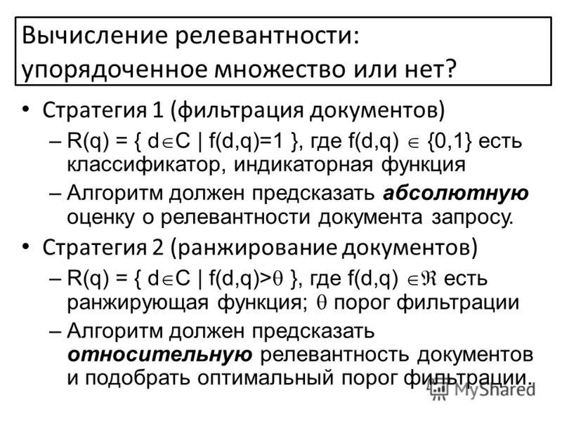 Вычисление релевантности: упорядоченное множество или нет? Стратегия 1 (фильтрация документов) –R(q) = { d C | f(d,q)=1 }, где f(d,q) {0,1} есть классификатор, индикаторная функция –Алгоритм должен предсказать абсолютную оценку о релевантности докуме