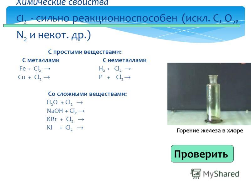 С простыми веществами: С металлами С неметаллами Fe + Cl 2 H 2 + Cl 2 Cu + Cl 2 P + Cl 2 Со сложными веществами: H 2 O + Cl 2 NaOH + Cl 2 KBr + Cl 2 KI + Cl 2 Химические свойства Cl 2 - сильно реакционноспособен (искл. C, O 2, N 2 и некот. др.) Прове
