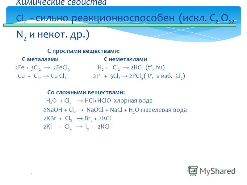 . С простыми веществами: С металлами С неметаллами 2Fe + 3Cl 2 2FeCl 3 H 2 + Cl 2 2HCl (tº, hυ) Cu + Cl 2 Cu Cl 2 2P + 5Cl 2 2PCl 5 ( tº, в изб. Сl 2 ) Со сложными веществами: H 2 O + Cl 2 HCl+HClO хлорная вода 2NaOH + Cl 2 NaOCl + NaCl + H 2 O жавел