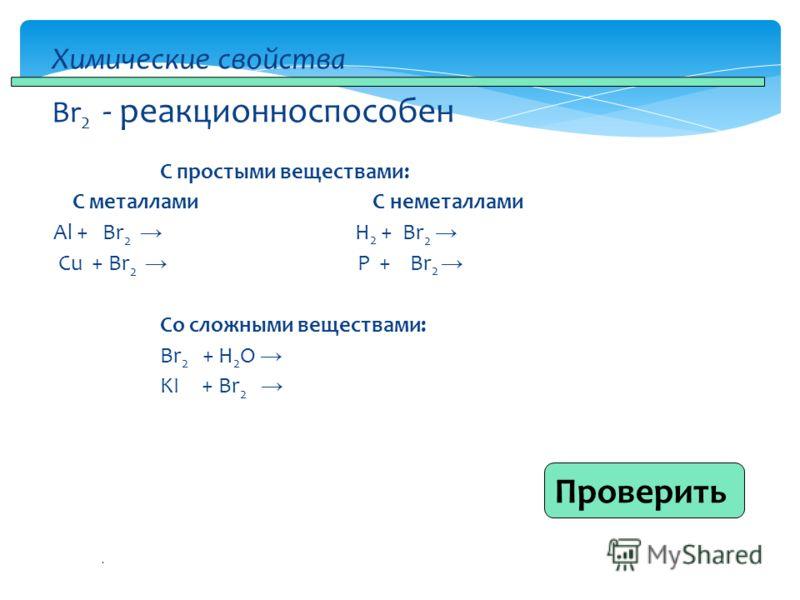 . С простыми веществами: С металлами С неметаллами Al + Br 2 H 2 + Br 2 Cu + Br 2 P + Br 2 Со сложными веществами: Br 2 + H 2 O KI + Br 2 Химические свойства Br 2 - реакционноспособен Проверить