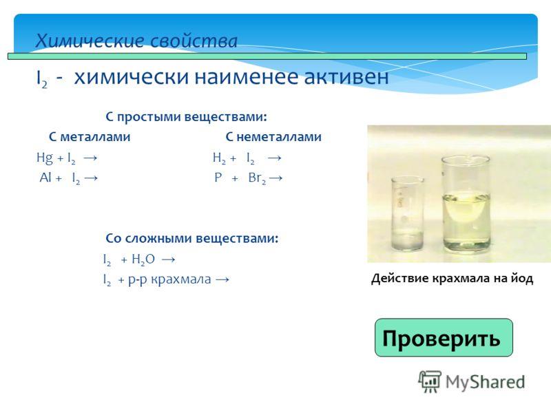 С простыми веществами: С металлами С неметаллами Hg + I 2 H 2 + I 2 Al + I 2 P + Br 2 Со сложными веществами: I 2 + H 2 O I 2 + р-р крахмала Химические свойства I 2 - химически наименее активен Проверить Действие крахмала на йод