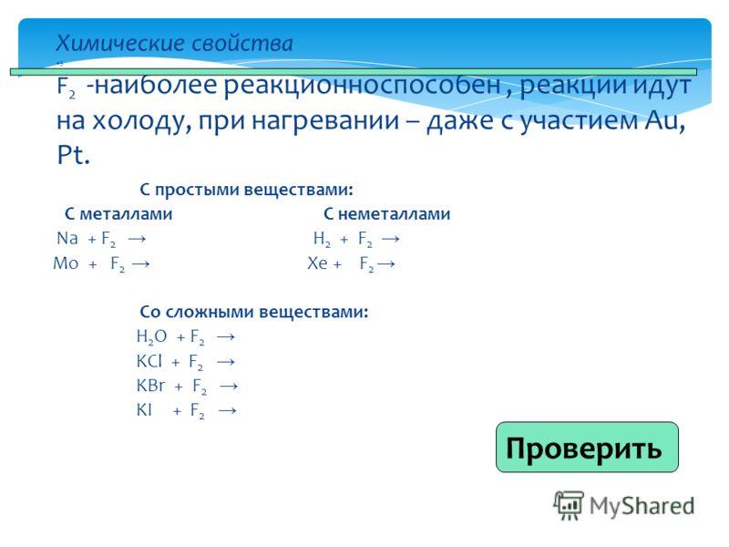 С простыми веществами: С металлами С неметаллами Na + F 2 H 2 + F 2 Mo + F 2 Xe + F 2 Со сложными веществами: H 2 O + F 2 KCl + F 2 KBr + F 2 KI + F 2 Химические свойства 45 F 2 -наиболее реакционноспособен, реакции идут на холоду, при нагревании – д